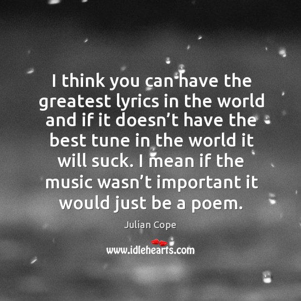 I think you can have the greatest lyrics in the world and if it doesn't have the best tune Image