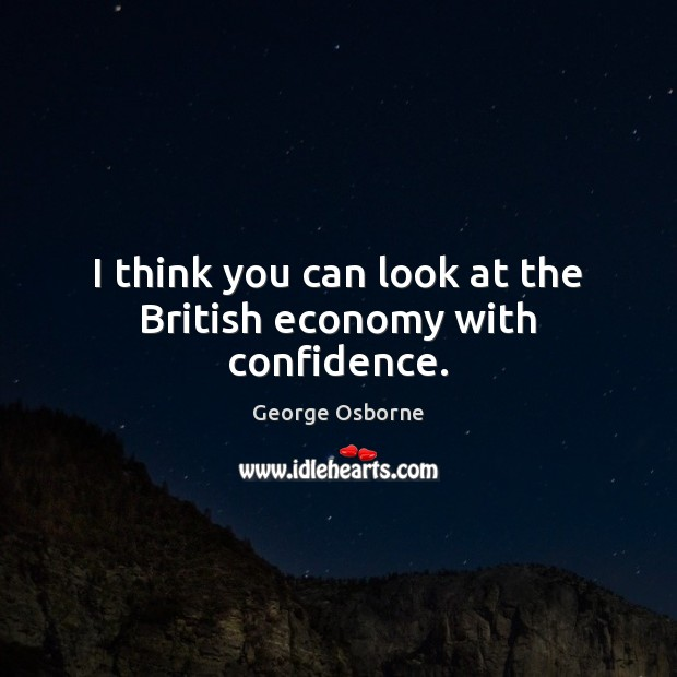 I think you can look at the British economy with confidence. Image