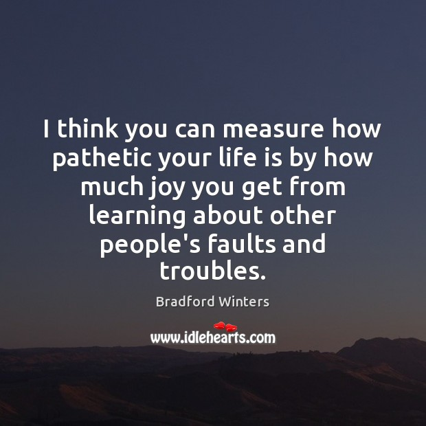 I think you can measure how pathetic your life is by how Image