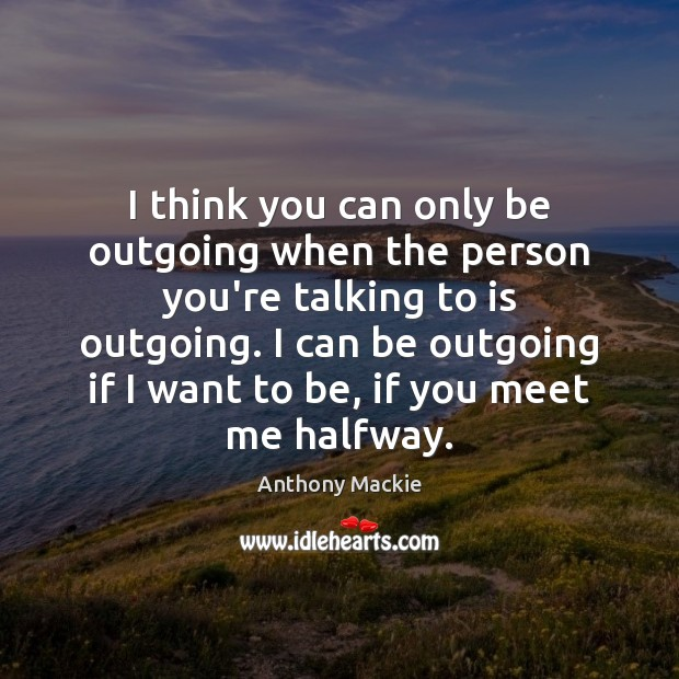 Image, I think you can only be outgoing when the person you're talking
