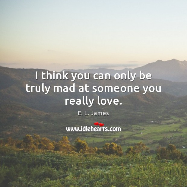 I think you can only be truly mad at someone you really love. Image