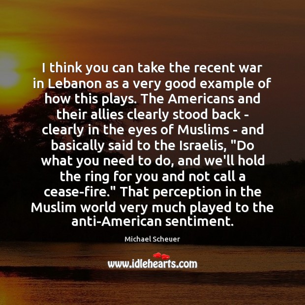 I think you can take the recent war in Lebanon as a Michael Scheuer Picture Quote