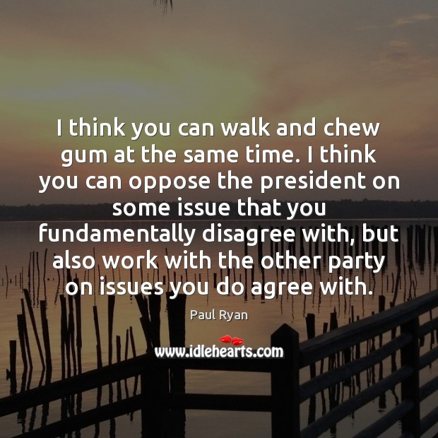 I think you can walk and chew gum at the same time. Paul Ryan Picture Quote