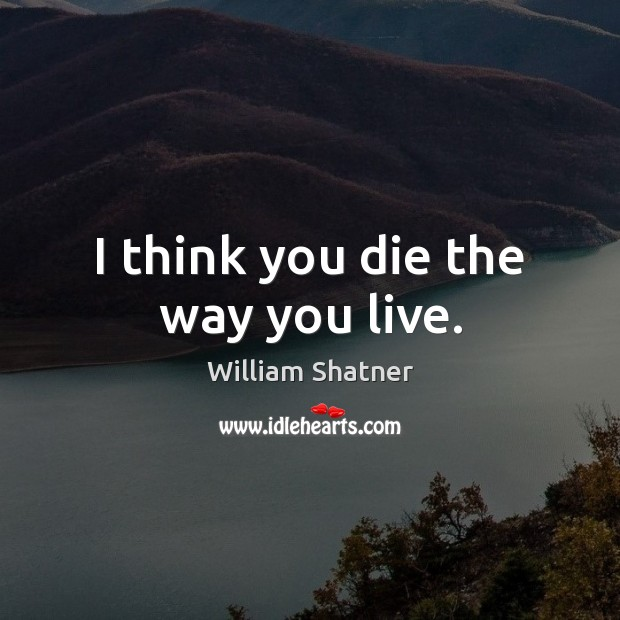 I think you die the way you live. Image