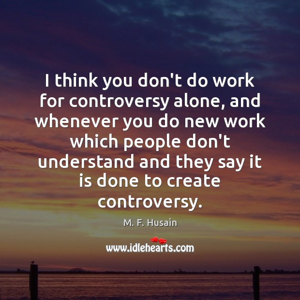I think you don't do work for controversy alone, and whenever you Image
