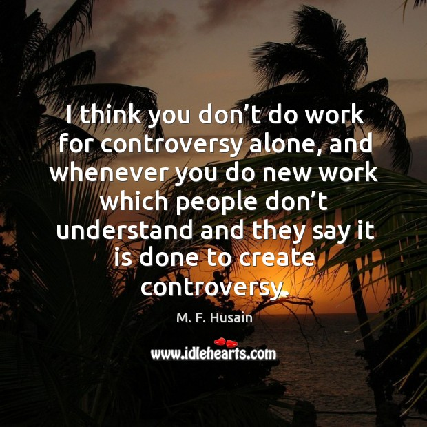 I think you don't do work for controversy alone, and whenever you do new work which people Image