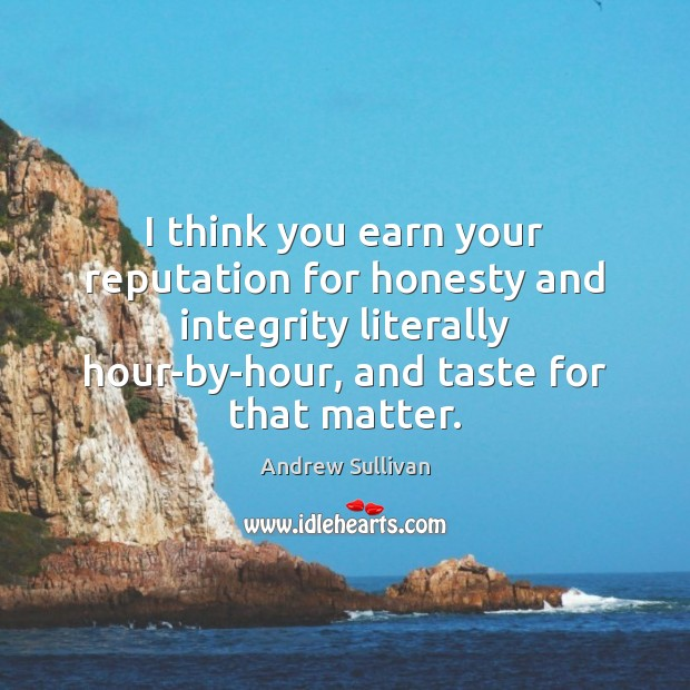 I think you earn your reputation for honesty and integrity literally hour-by-hour, Andrew Sullivan Picture Quote