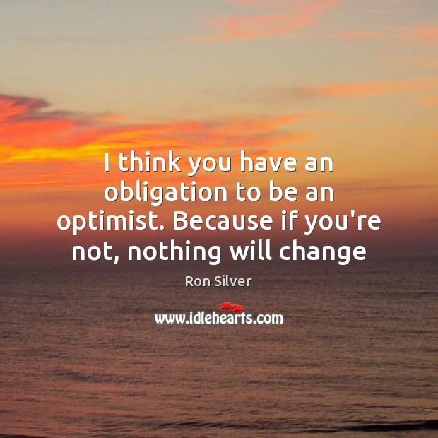 I think you have an obligation to be an optimist. Because if Image