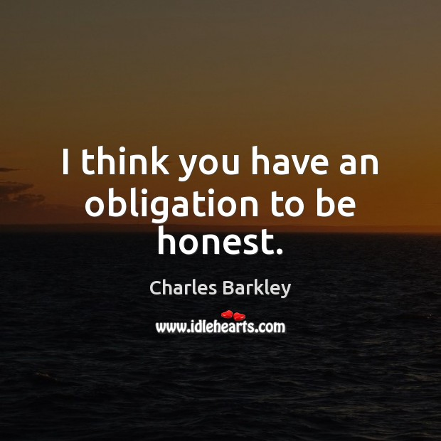 I think you have an obligation to be honest. Charles Barkley Picture Quote