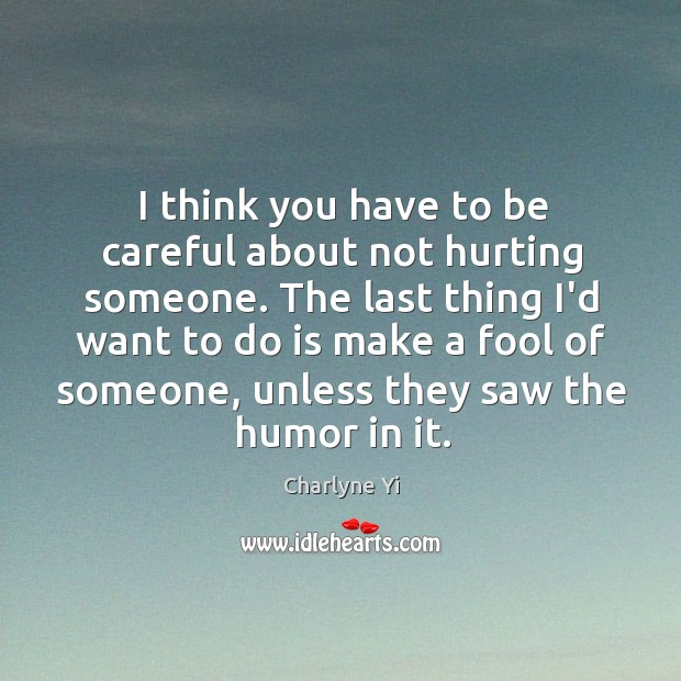 I think you have to be careful about not hurting someone. The Charlyne Yi Picture Quote
