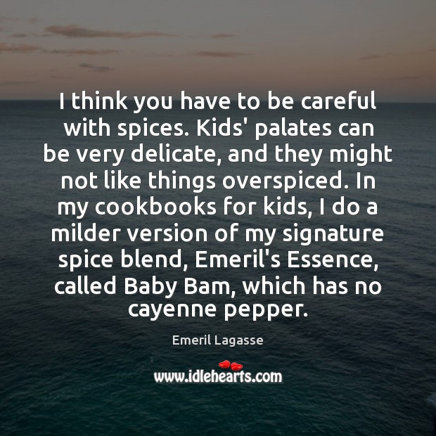I think you have to be careful with spices. Kids' palates can Emeril Lagasse Picture Quote