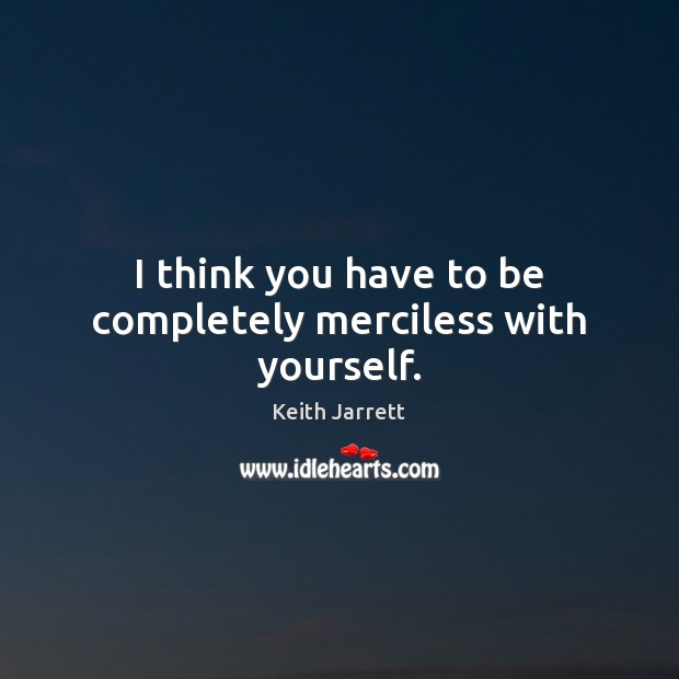 I think you have to be completely merciless with yourself. Keith Jarrett Picture Quote