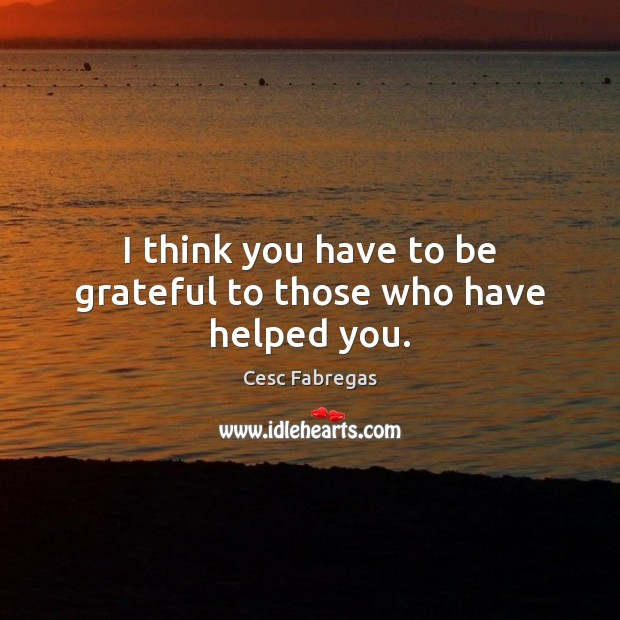 I think you have to be grateful to those who have helped you. Cesc Fabregas Picture Quote