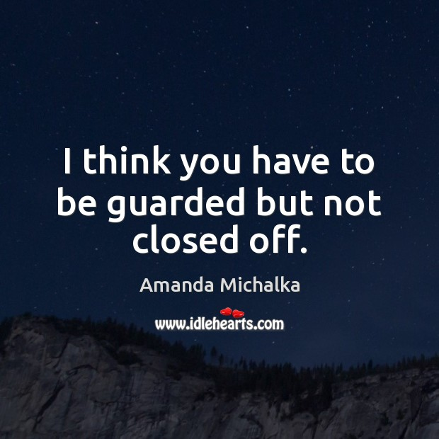 I think you have to be guarded but not closed off. Image
