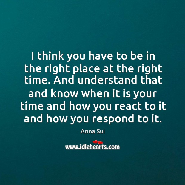 I think you have to be in the right place at the right time. Image