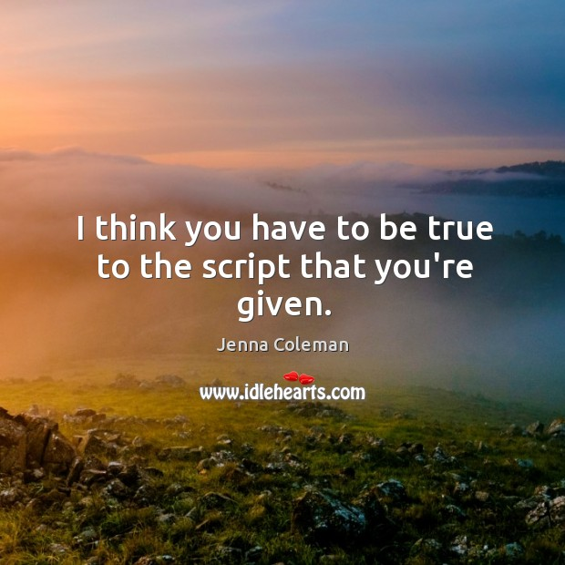 I think you have to be true to the script that you're given. Image