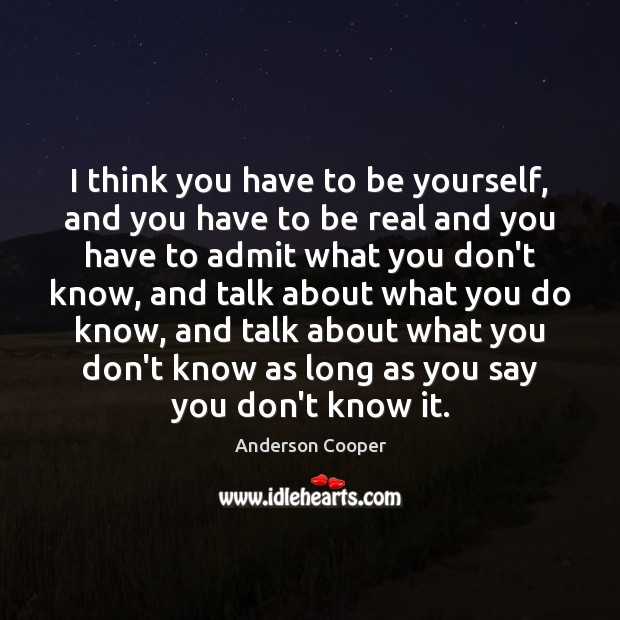 I think you have to be yourself, and you have to be Be Yourself Quotes Image