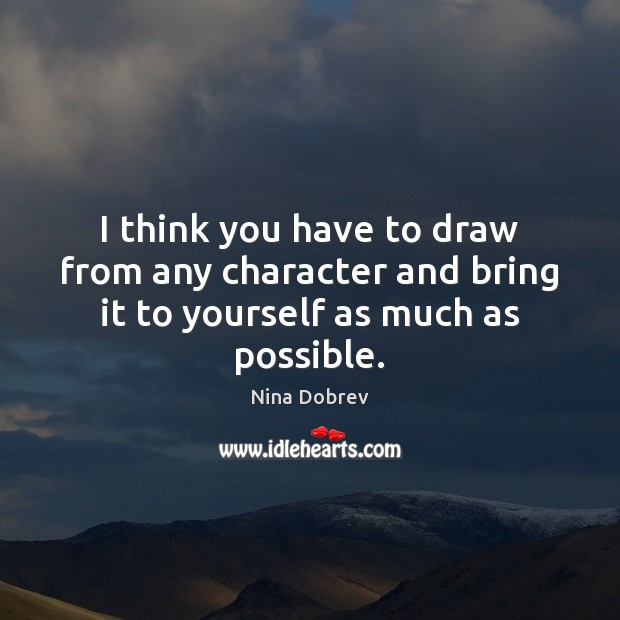 I think you have to draw from any character and bring it to yourself as much as possible. Nina Dobrev Picture Quote