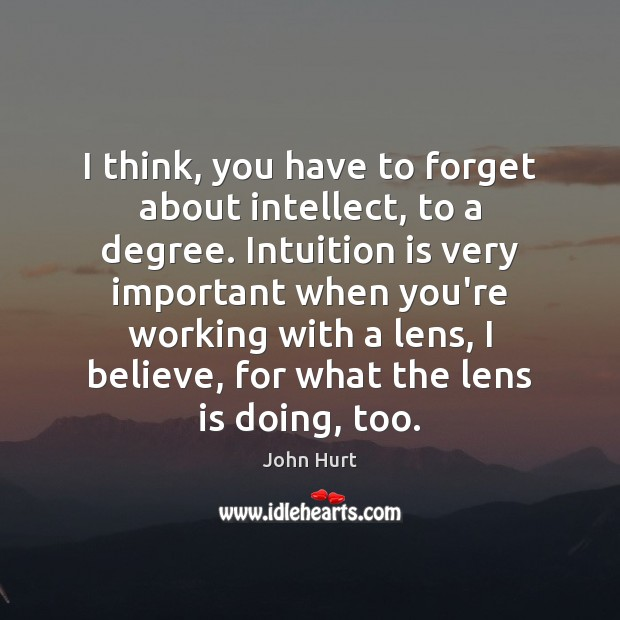 I think, you have to forget about intellect, to a degree. Intuition Image