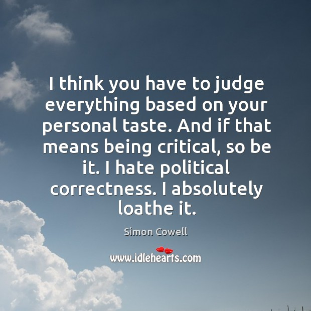 I think you have to judge everything based on your personal taste. And if that means being critical, so be it. Image