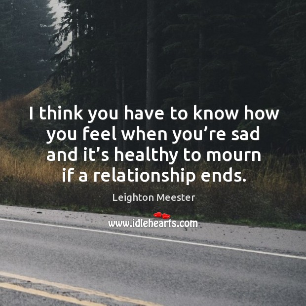 Image, I think you have to know how you feel when you're sad and it's healthy to mourn if a relationship ends.