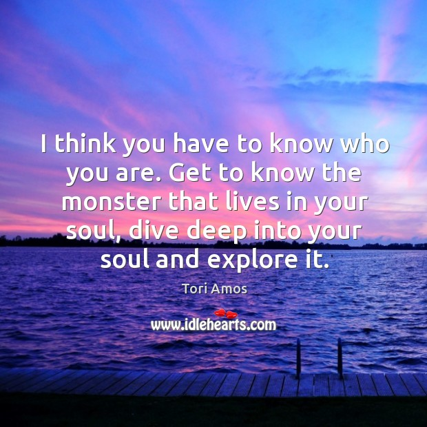 I think you have to know who you are. Get to know the monster that lives in your soul Image
