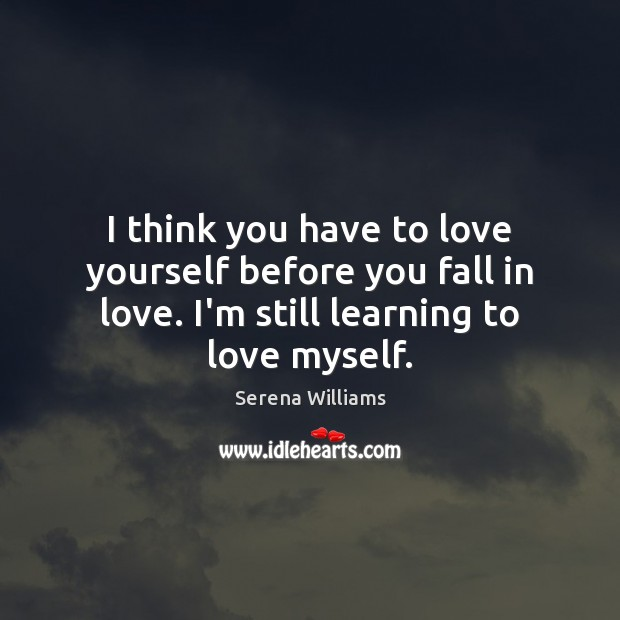 I think you have to love yourself before you fall in love. Serena Williams Picture Quote