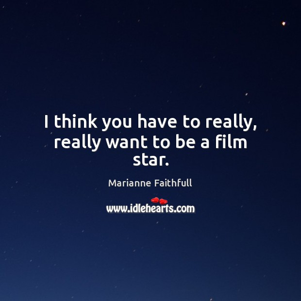 I think you have to really, really want to be a film star. Marianne Faithfull Picture Quote