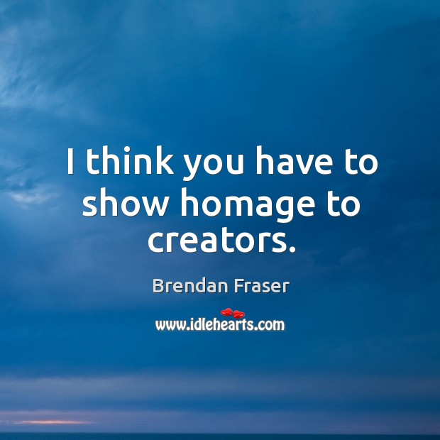 I think you have to show homage to creators. Image