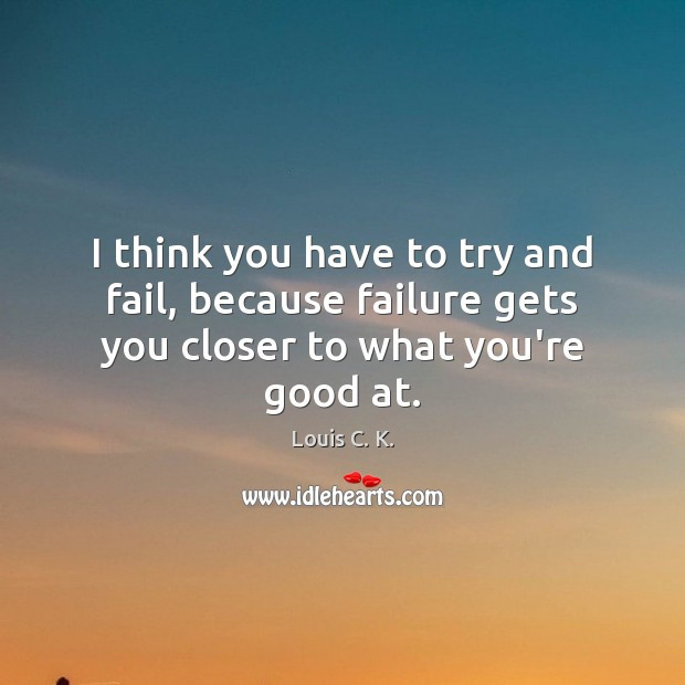 I think you have to try and fail, because failure gets you closer to what you're good at. Louis C. K. Picture Quote
