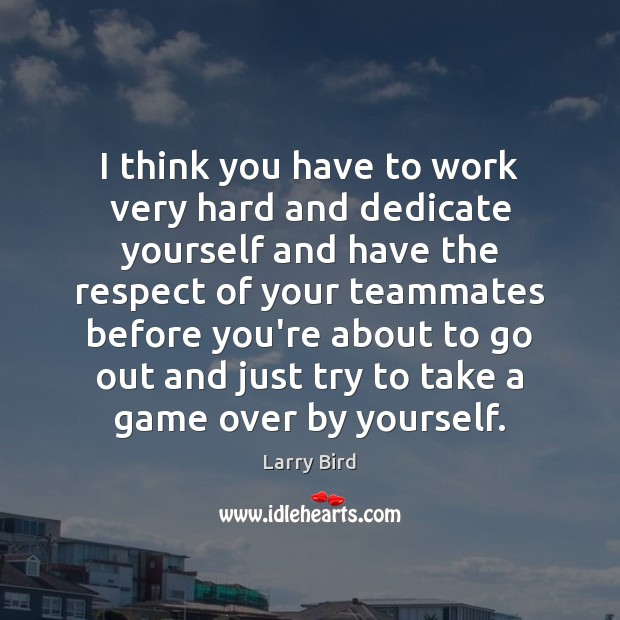 I think you have to work very hard and dedicate yourself and Larry Bird Picture Quote
