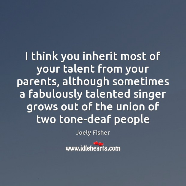 I think you inherit most of your talent from your parents, although Joely Fisher Picture Quote