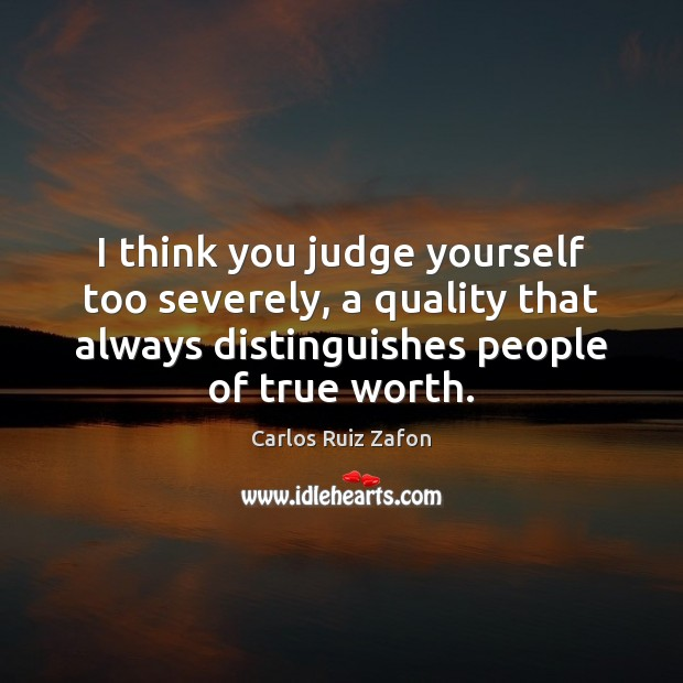 I think you judge yourself too severely, a quality that always distinguishes Carlos Ruiz Zafon Picture Quote