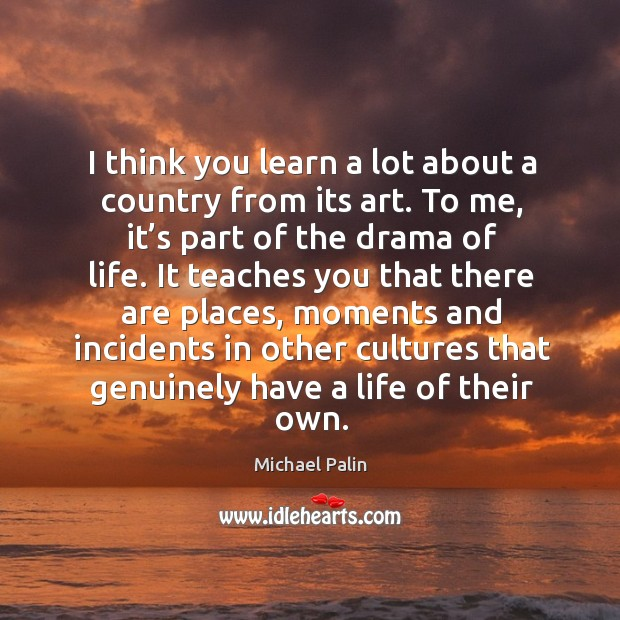 I think you learn a lot about a country from its art. Michael Palin Picture Quote