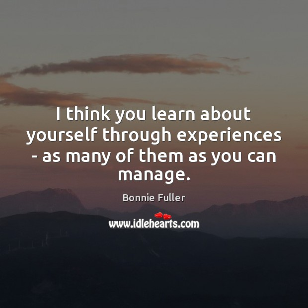 Image, I think you learn about yourself through experiences – as many of them as you can manage.