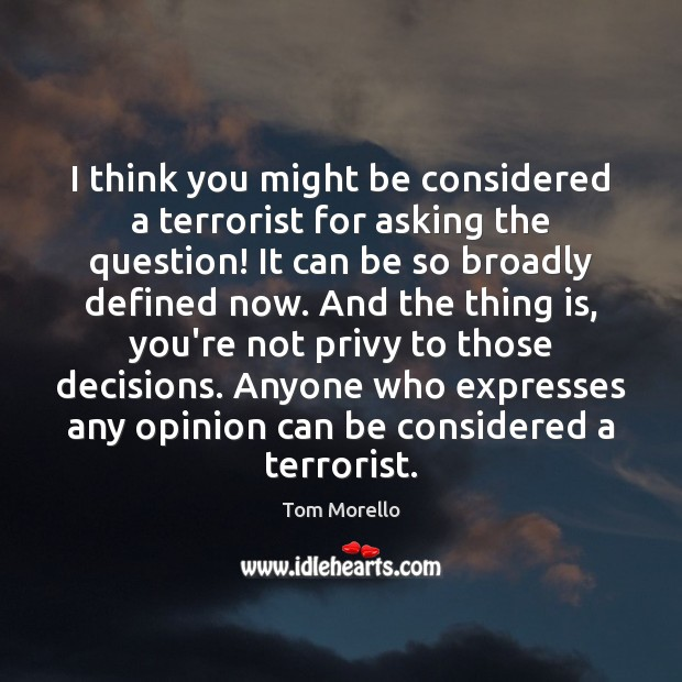 I think you might be considered a terrorist for asking the question! Tom Morello Picture Quote