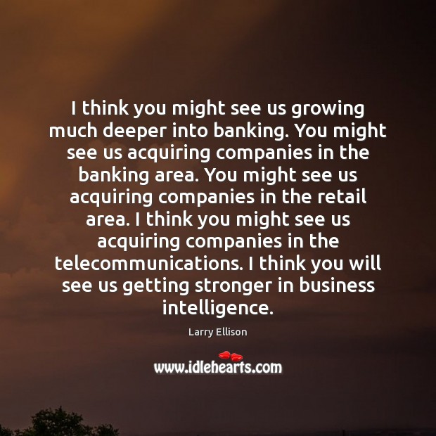 I think you might see us growing much deeper into banking. You Larry Ellison Picture Quote