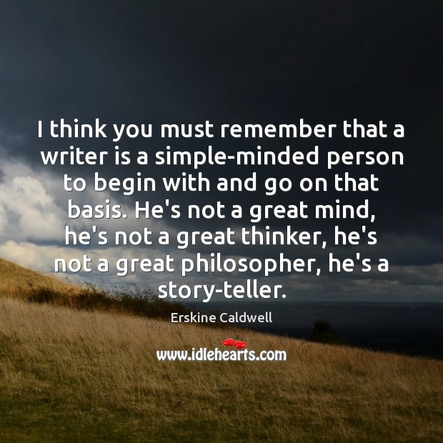 I think you must remember that a writer is a simple-minded person Image