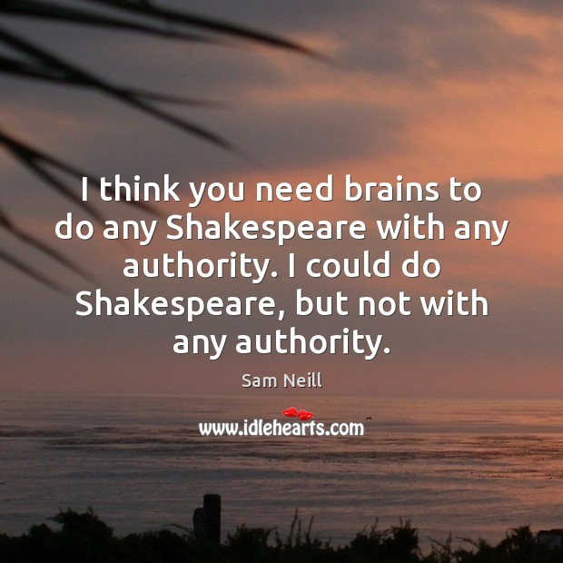 I think you need brains to do any Shakespeare with any authority. Image