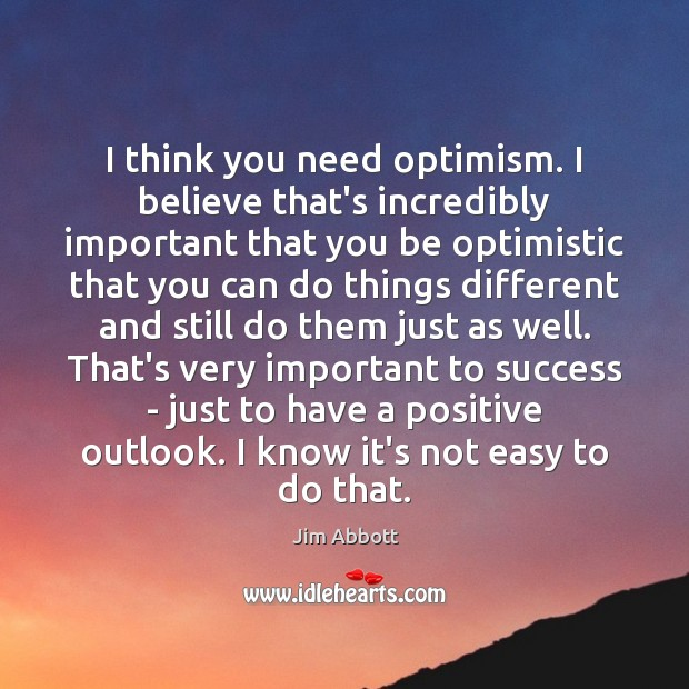 I think you need optimism. I believe that's incredibly important that you Jim Abbott Picture Quote