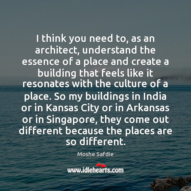I think you need to, as an architect, understand the essence of Moshe Safdie Picture Quote