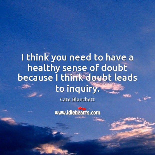 I think you need to have a healthy sense of doubt because I think doubt leads to inquiry. Cate Blanchett Picture Quote