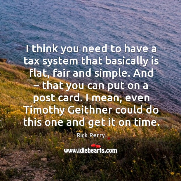 I think you need to have a tax system that basically is flat, fair and simple. Image