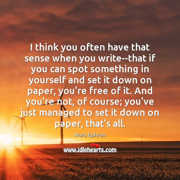 I think you often have that sense when you write–that if you Image