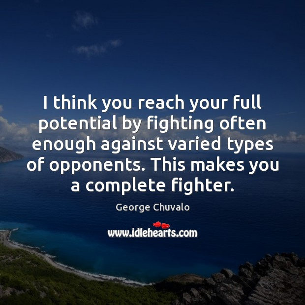 I think you reach your full potential by fighting often enough against Image