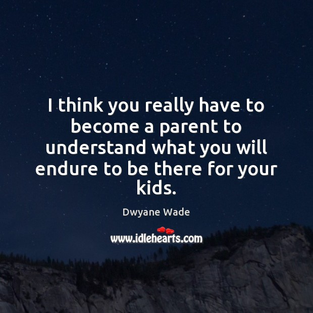 I think you really have to become a parent to understand what Dwyane Wade Picture Quote