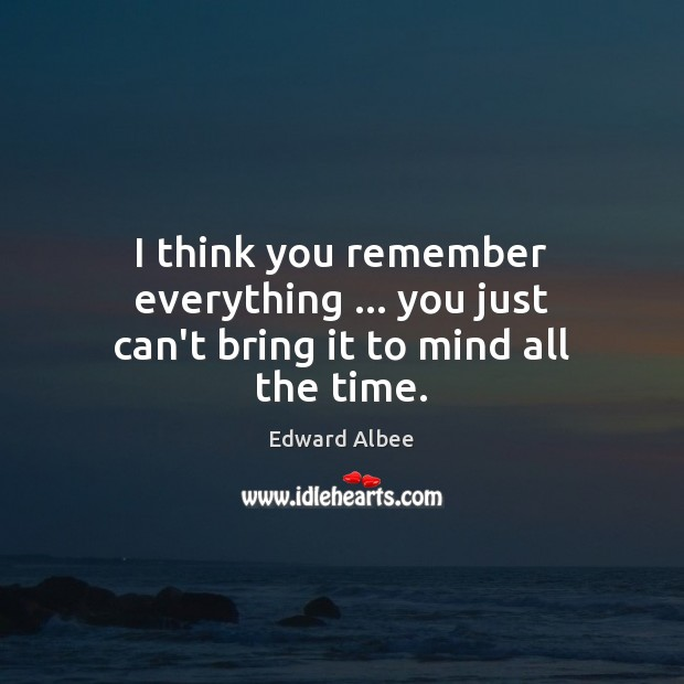 I think you remember everything … you just can't bring it to mind all the time. Edward Albee Picture Quote