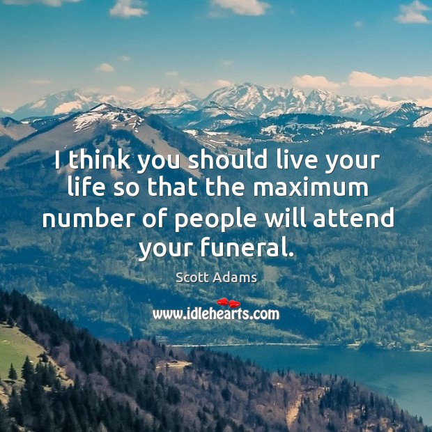 I think you should live your life so that the maximum number Image