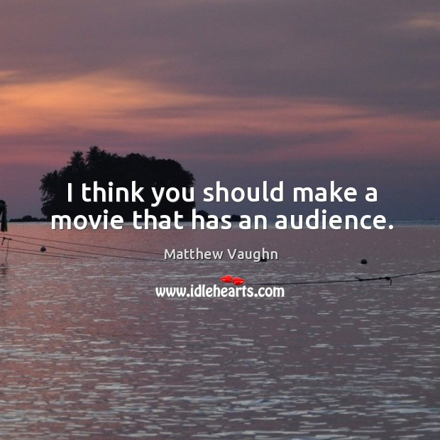 I think you should make a movie that has an audience. Image