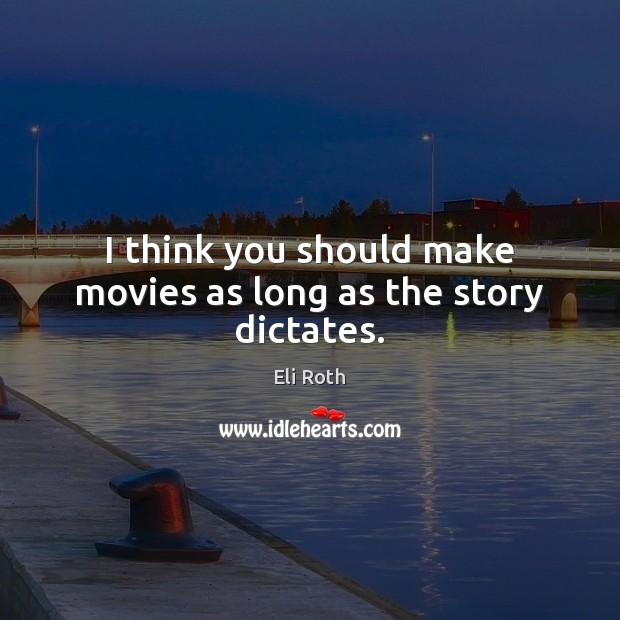 Image, I think you should make movies as long as the story dictates.